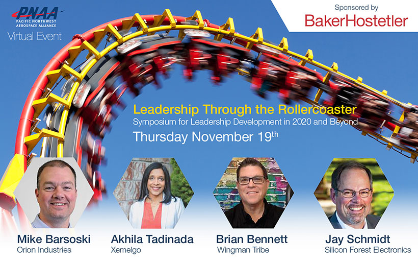 Graphic reading: PNAA Pacific Northwest Aerospace Alliance - PNAA Virtual Event - Leadership Through the Rollercoaster - Symposium for Leadership Development in 2020 and Beyond - Thursday November 19th - Sponsored by Baker Hostetler - Mike Barsoski, Orion Indutries; Akhila Tadinada, Xemelgo; Brian Bennet, Wingman Tribe; Jay Schmidt, Silicon Forest Electronics